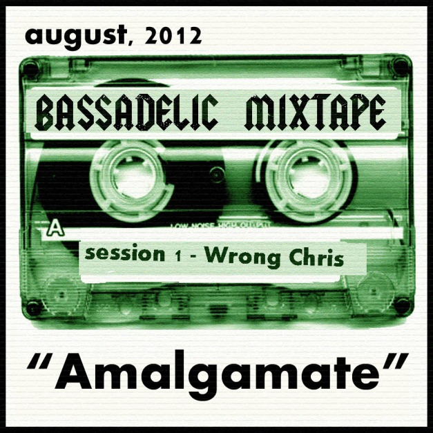 "Bassadelic mixtape - 2012 - August - Wrong Chris - ""Amalgamate"""