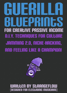 Guerilla Blueprints for Creative Passive Income: D.I.Y. Techniques for Culture Jamming 2.0, Niche-Hacking, and Feeling Like a Champion by StrangeFlow (Written for Electronic Music Producers)