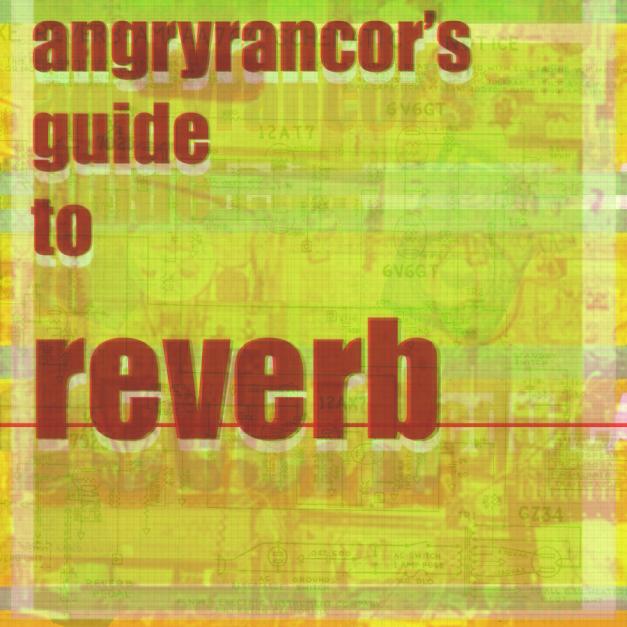 angryrancor's guide to reverb