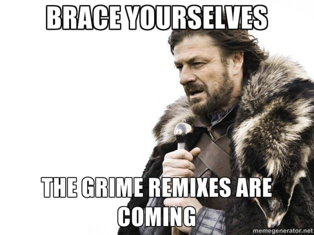 Brace Yourselves... The Grime Remixes are Coming...