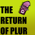 The Return of PLUR! Or, PLUR 2.0, or, I don't know, something else...