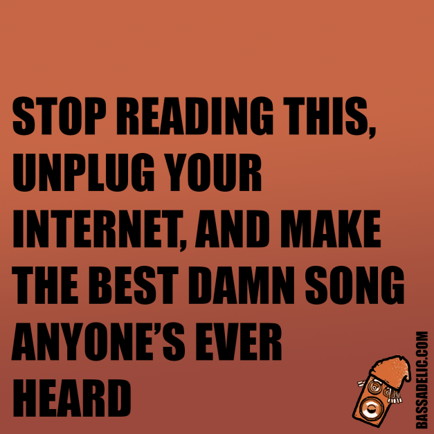 stop reading this, unplug your internet, and make the best damn song anyone's ever heard (bassadelic motivation quote)