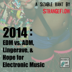 ADM vs. EDM, Lingerave, & Hope for Electronic Music in 2014 !! (a sizable rant by StrangeFlow)