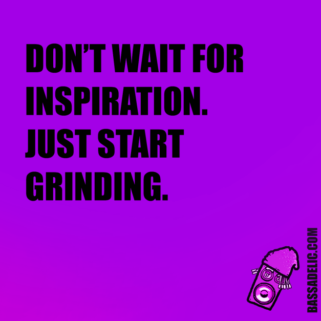 Don't Wait for Inspiration. Just Start Grinding! Bassadelic.com Extreme Motivation. StrangeFlow.