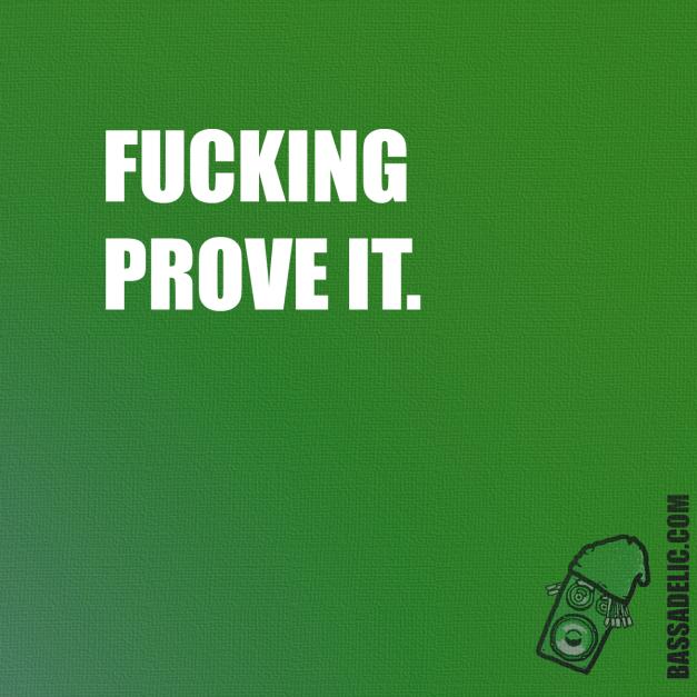 Fucking prove it. Bassadelic.com Extreme Motivation. StrangeFlow.