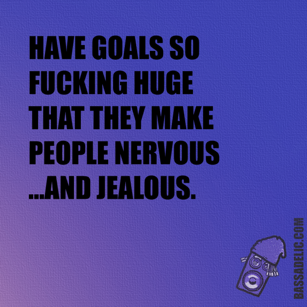 Have goals so fucking huge that they make people nervous and jealous.. Bassadelic.com Extreme Motivation. StrangeFlow.