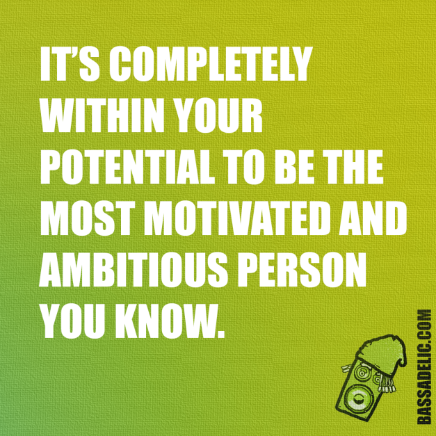 It's completely within your potential to be the most motivated and ambitious person you know.. Bassadelic.com Extreme Motivation. StrangeFlow.