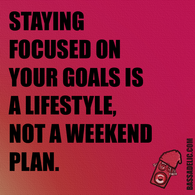 Staying focused on your goals is a lifestyle, not a weekend plan. Bassadelic.com Extreme Motivation. StrangeFlow.